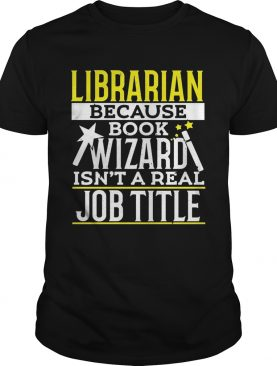 Librarian because book wizard isnt a real job title shirt
