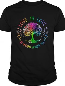 Love Is Love Is Nothing Without You shirt