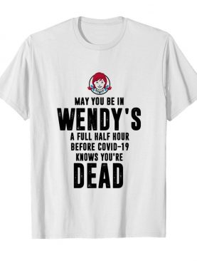 May you be in Wendy's a full half hour before covid-19 knows you're dead shirt