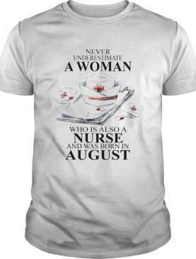 NEVER UNDERESTIMATE A WOMAN WHO IS ALSO A NURSE AND WAS BORN IN AUGUST shirt