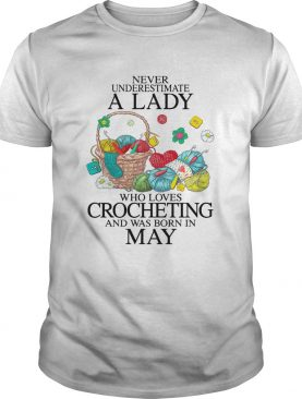 Never Underestimate A Lady Who Loves Crocheting And Was Born In May shirt
