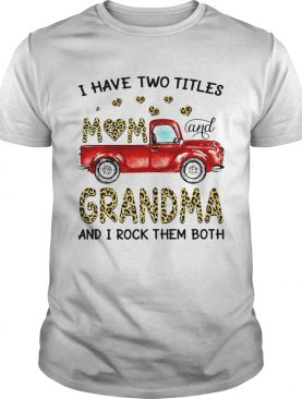 Nice Truck I Have Two Titles Mom And Grandma And I Rock Them Both shirt