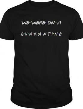 Nice We Were On A Quarantine shirt