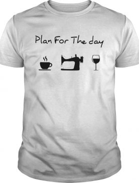 Plan For The Day I Like Coffee Sewing And Wine shirt