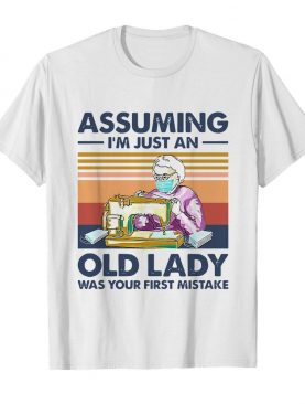 Sewing Masks Assuming I'm Just An Old Lady Was Your First Mistake Vintage shirt