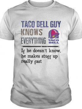 Taco bell guy knows everything if he doesnt know he makes stuff up really fast shirt