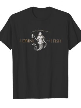 That's what do I drink and I fish shirt
