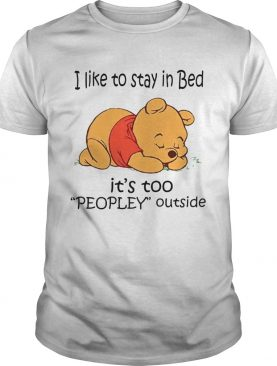 The Bear I Like To Stay In Bed Its Too Peopley Outside shirt