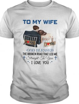 To My Wife God Blessed The Broken Road That Led Me Straight To You shirt