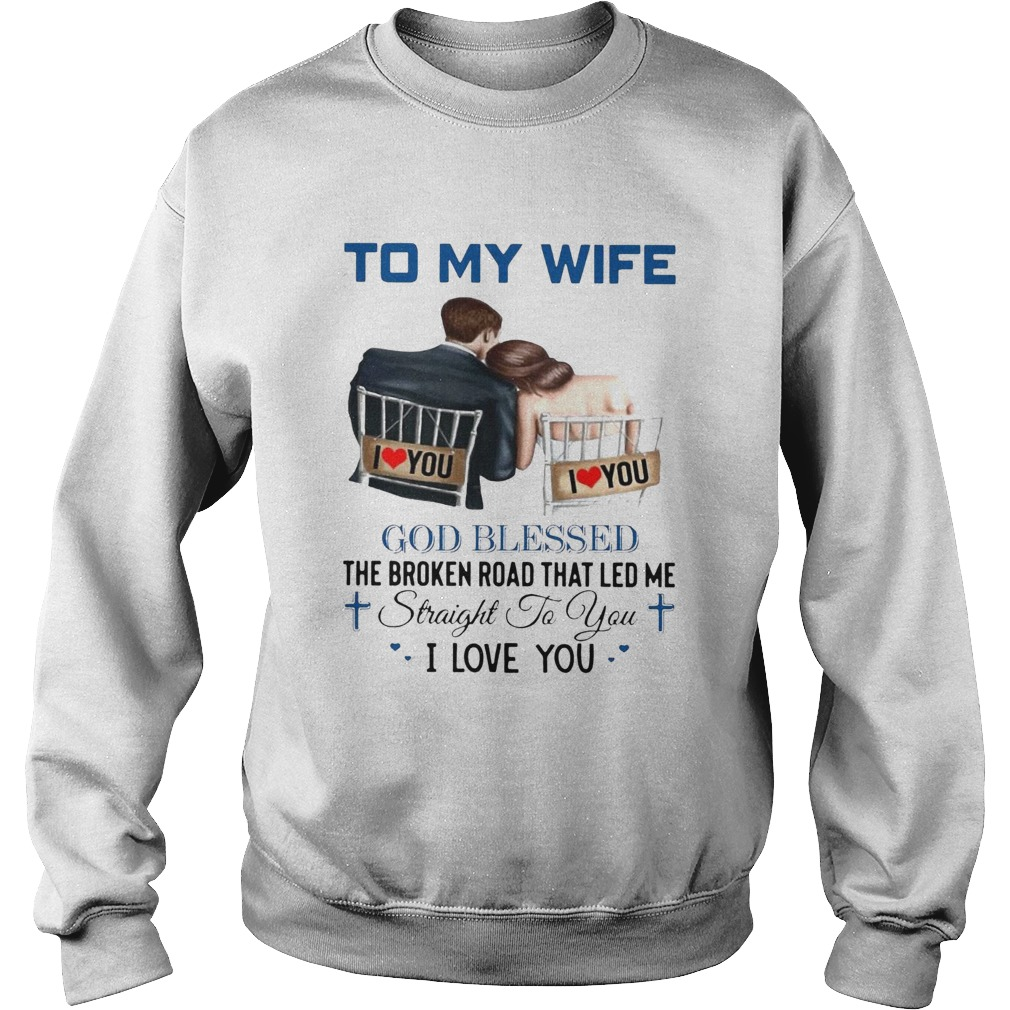 To My Wife God Blessed The Broken Road That Led Me Straight To You  Sweatshirt