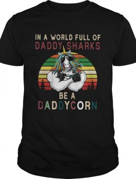 Unicorns In A World Full Of Daddy Sharks Be A Daddycorn Vintage shirt