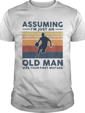 Vintage Basketball Assuming Im Just An Old Man Was Your First Mistake shirt