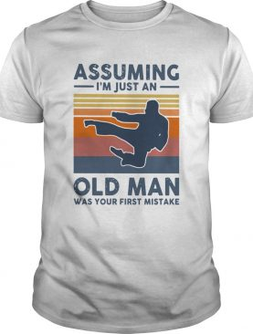 Vintage Karate Assuming Im Just An Old Man Was Your First Mistake shirt
