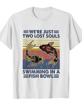 We're just two lost souls swimming in a fish bowl vintage 2020 shirt
