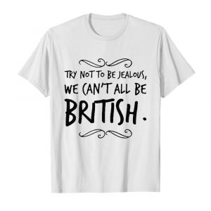 We Can't All Be British shirt