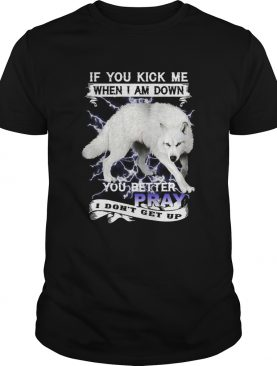 Wolf If You Kick Me When I Am Down You Better Pray I Dont Get Up shirt