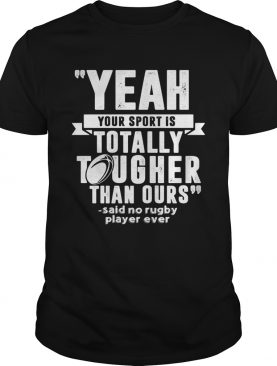 Yeah your sport is totally tougher than ours said no rugby shirt