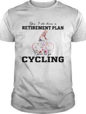 Yes I Do Have A Retirement Plan I Plan To Go Cycling Colors Flower shirt
