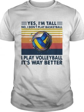 Yes Im Tall No I Dont Play Basketball I Play Volleyball Its Way Better Vintage shirt