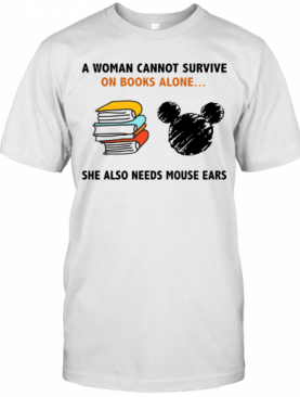 A Woman Cannot Survive On Books Alone She Also Needs Mouse Ears T-Shirt