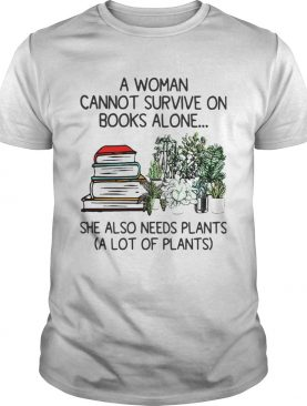 A Woman Cannot Survive On Books Alone She Also Needs Plants A Lot Of Plants shirt