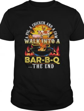 A pig a chicken and a cow walk into a BarBQ the end fire shirt