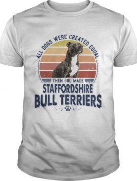All Dogs Were Created Equal Then God Made Staffordshire Bull Terriers Vintage Retro shirt