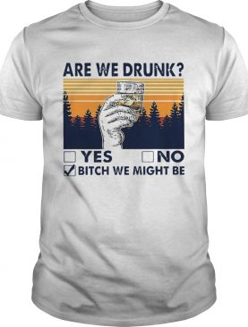 Are We Drunk Bitch We Might Be shirt