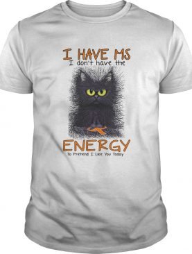 Black Cat I Have Ms I Dont Have The Energy To Pretend I Like You Today shirt