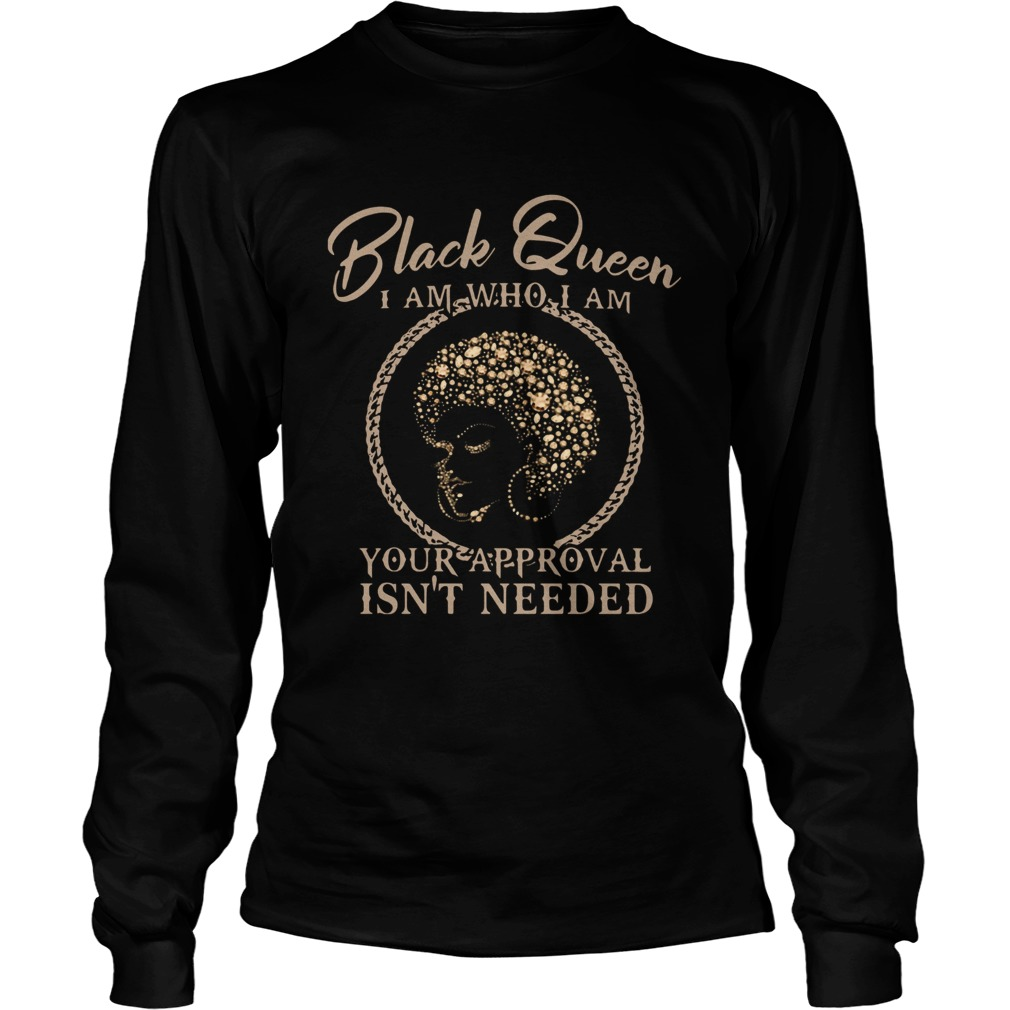 Black Queen I Am Who I Am Your Approval Isnt Needed  Long Sleeve