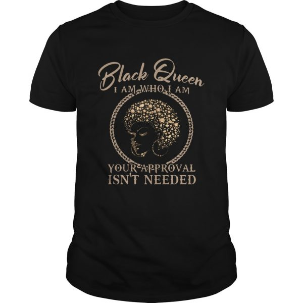 Black Queen I Am Who I Am Your Approval Isnt Needed shirt