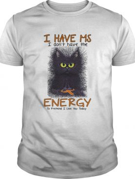 Black cat i have ms i dont have the energy i pretend i like you today cancer awareness shirt