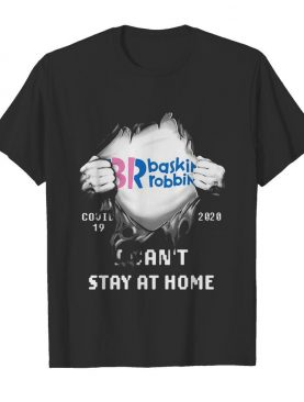Blood insides br baskin robbins covid-19 2020 I can't stay at home shirt