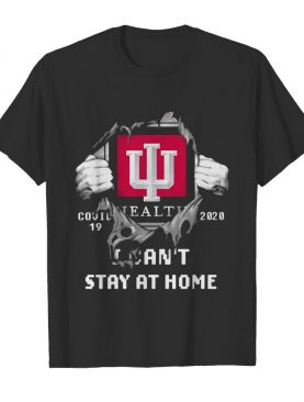 Blood insides indiana university health covid-19 2020 I can't stay at home shirt