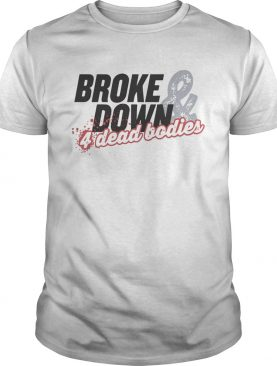 Broke Down And 4 Dead Bodies shirt