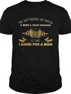 Camping The Difference Between A Beer And Your Opinion Is That I Asked For A Beer shirt