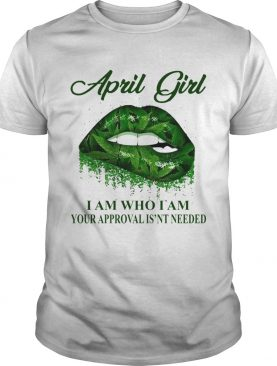 Cannabis Lip April Girl I Am Who I Am Your Approval Isnt Needed shirt