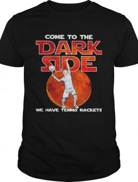 Come to me dark side we have Tennis rackets shirt