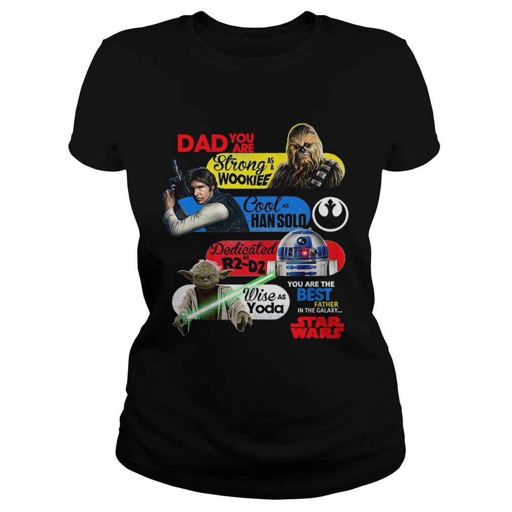 Dad You Are Strong As A Wookief Cool As Han Solo Dedicated As R2 D2 Wise As Yoda You Are The Best F Classic Ladies