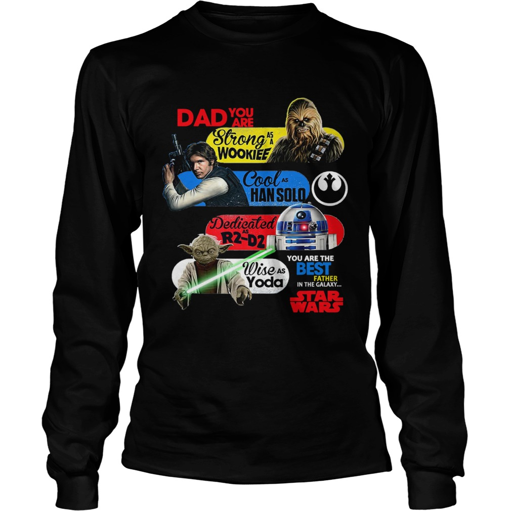 Dad You Are Strong As A Wookief Cool As Han Solo Dedicated As R2 D2 Wise As Yoda You Are The Best F Long Sleeve