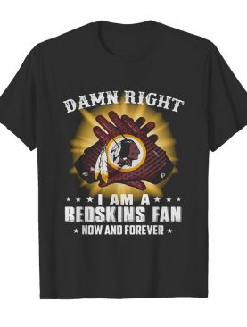 Damn right I am a washington redskins fan now and forever stars shirt