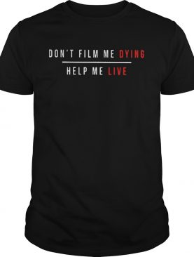 Dont film me dying help me live shirt