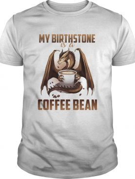 Dragon my birthstone is a coffee bean shirt