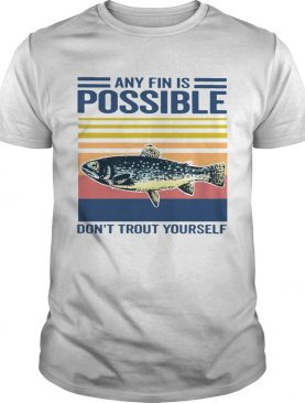 Fishing Any Fin Is Possible Dont Trout Yourself Vintage shirt