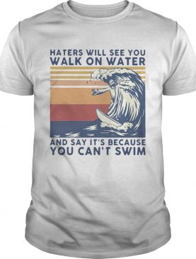 Haters Will See You Walk On Water And Say Its Because You Cant Swim Vintage shirt