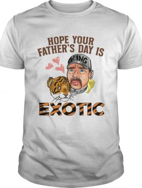 Hope Your Fathers Day Is Exotic shirt