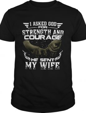 I Asked God For Strength And Courage He Sent My Wife shirt