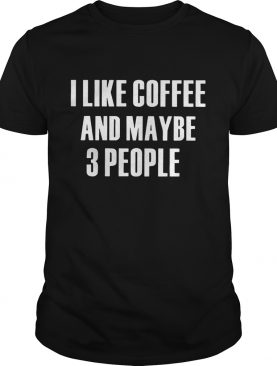 I Like Coffee And Maybe 3 People shirt