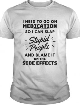 I Need To Go On Medication So I Can Slap Stupid People And Blame It On The Side Effects shirt