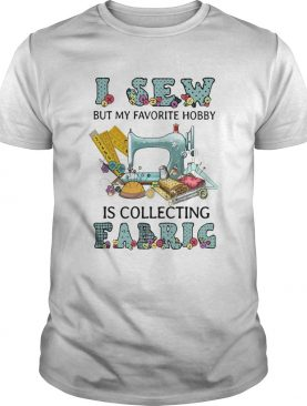 I Sew But My Favorite Hobby Is Collecting Fabrig shirt